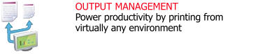 OUTPUT MANAGEMENT Power productivity by printing from virtually any environment